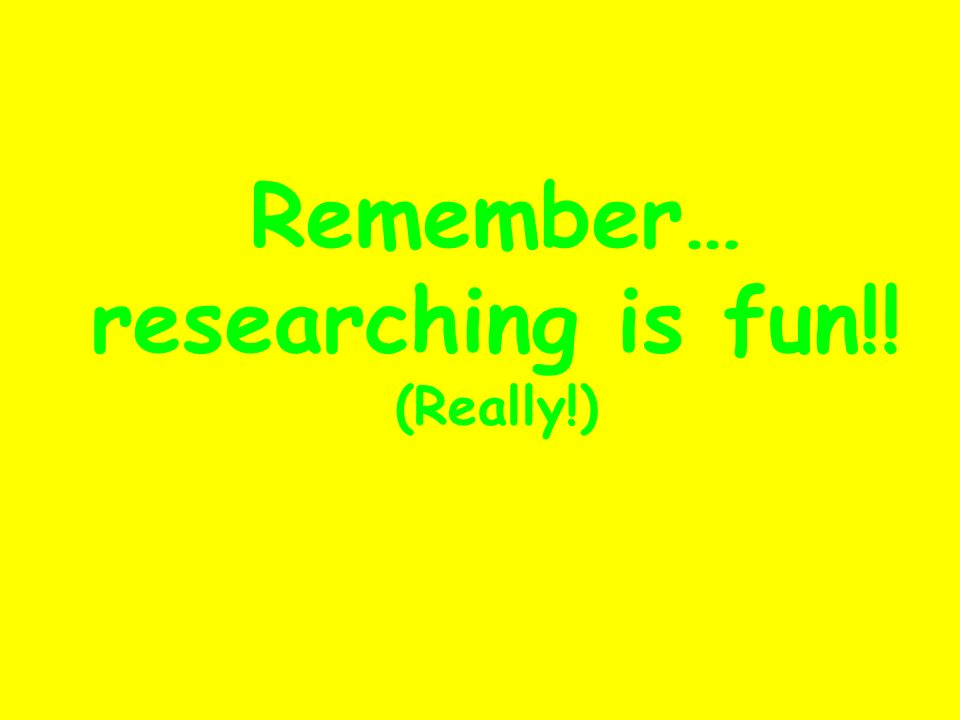 Remember… researching is fun!! (Really!)