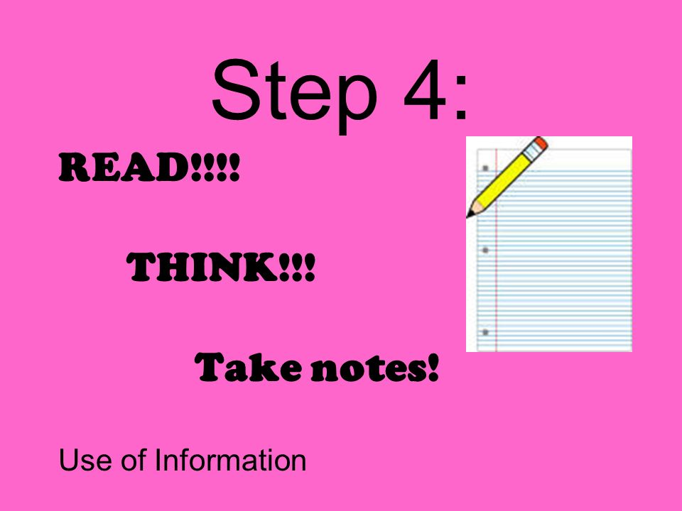 Step 4: READ!!!! THINK!!! Take notes! Use of Information