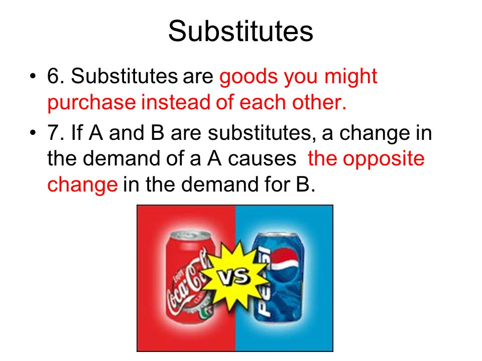 Substitutes 6. Substitutes are goods you might purchase instead of each other.