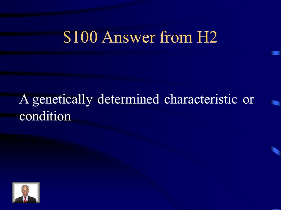 $100 Answer from H2 A genetically determined characteristic or condition