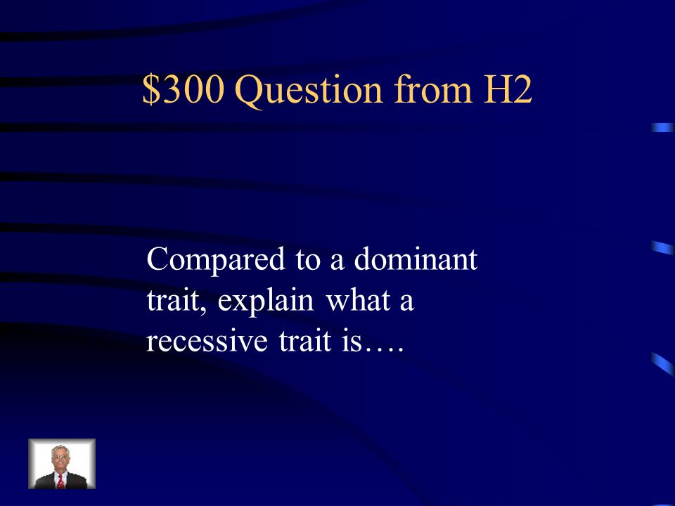 $300 Question from H2 Compared to a dominant trait, explain what a recessive trait is….