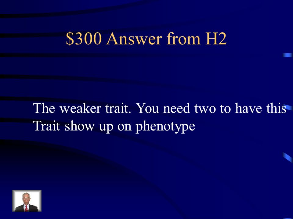 $300 Answer from H2 The weaker trait. You need two to have this