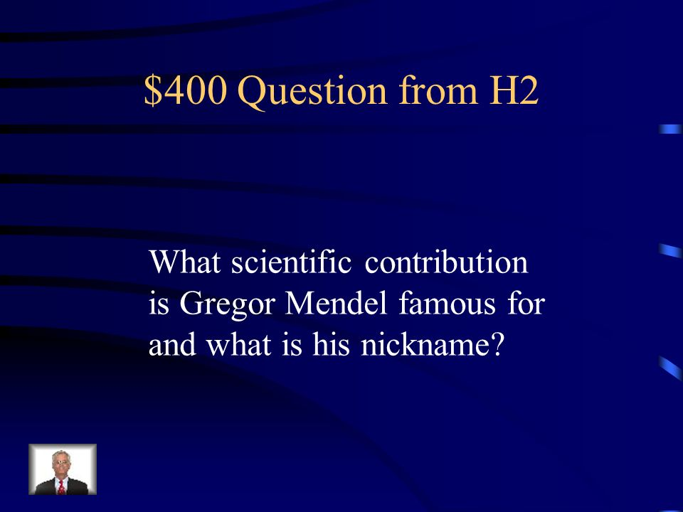 $400 Question from H2 What scientific contribution is Gregor Mendel famous for and what is his nickname
