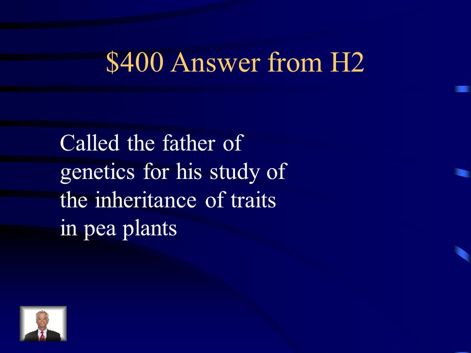 $400 Answer from H2 Called the father of genetics for his study of the inheritance of traits in pea plants.
