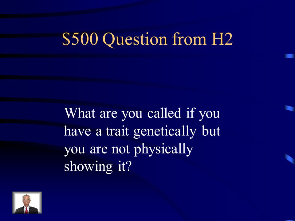 $500 Question from H2 What are you called if you have a trait genetically but you are not physically showing it