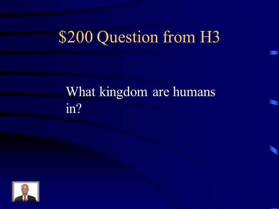 $200 Question from H3 What kingdom are humans in