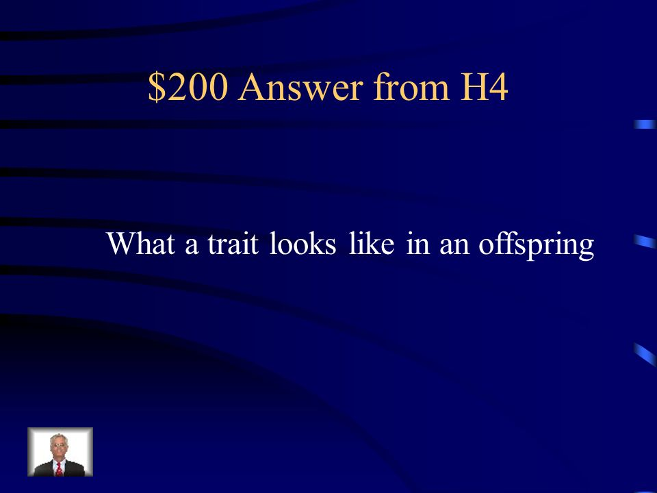 $200 Answer from H4 What a trait looks like in an offspring