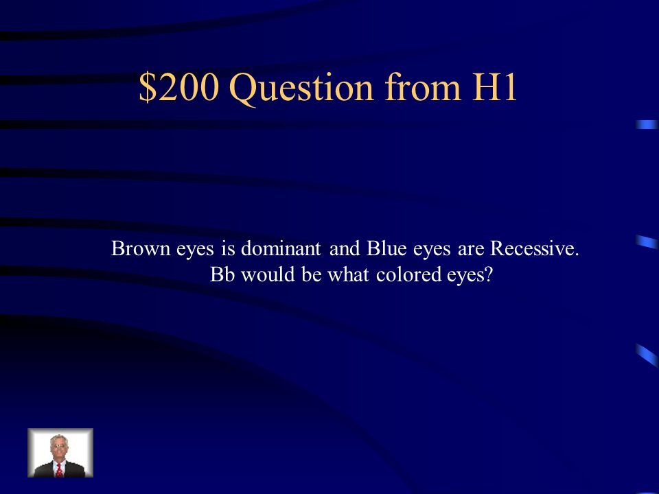 $200 Question from H1 Brown eyes is dominant and Blue eyes are Recessive.