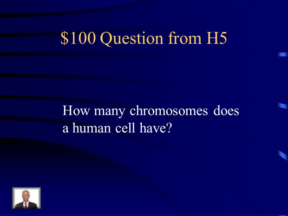 $100 Question from H5 How many chromosomes does a human cell have