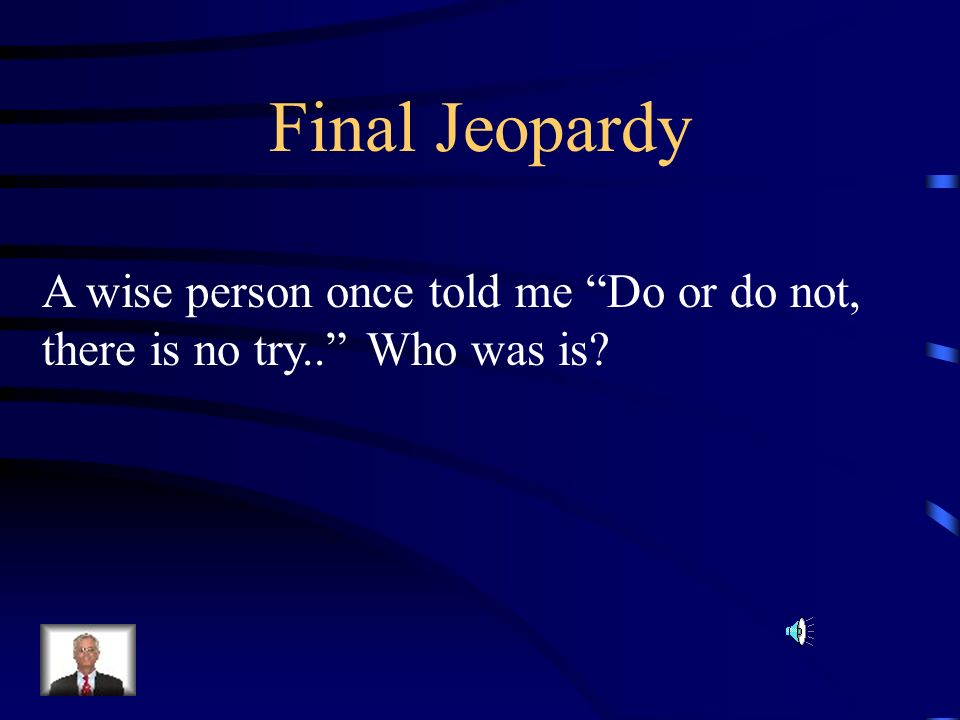 Final Jeopardy A wise person once told me Do or do not,