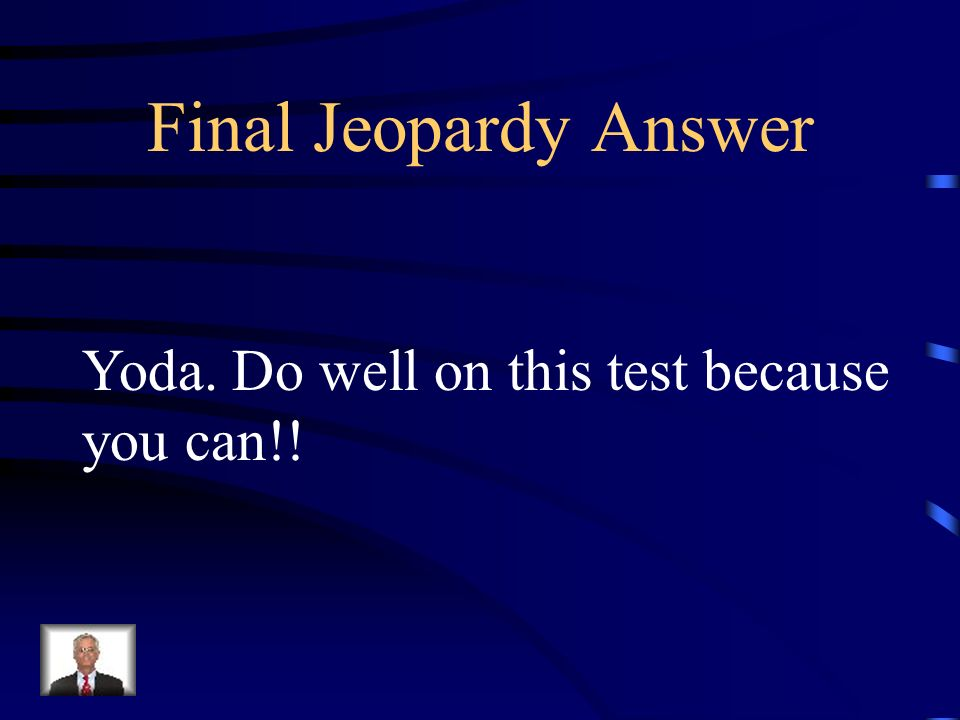 Final Jeopardy Answer Yoda. Do well on this test because you can!!