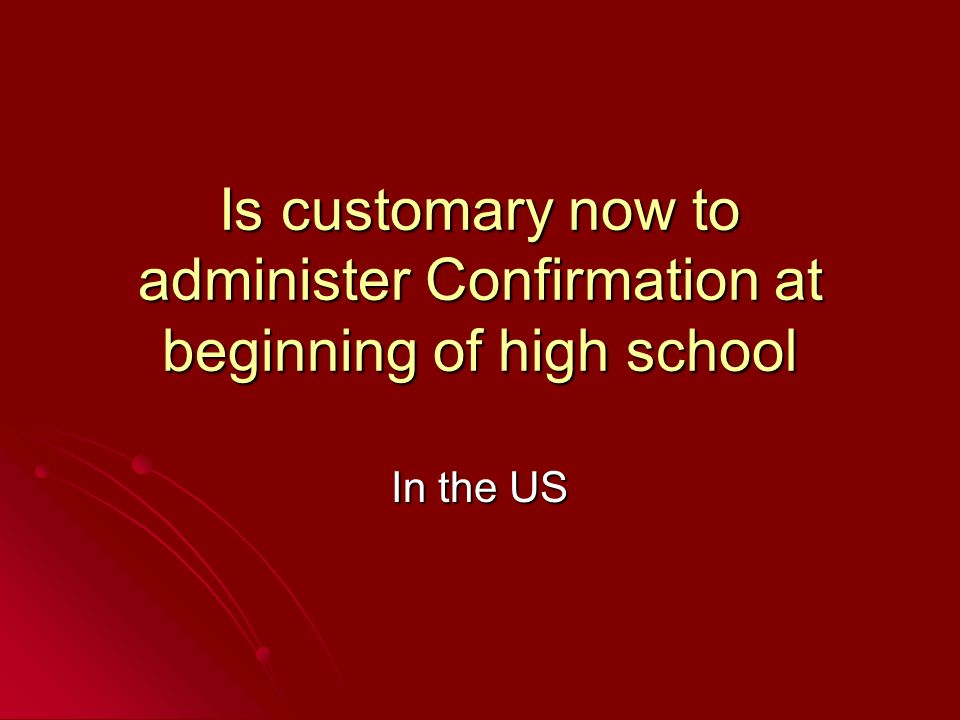 Is customary now to administer Confirmation at beginning of high school