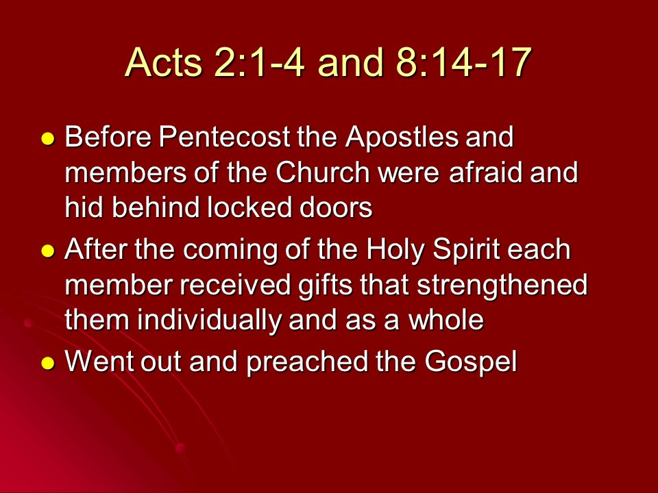 Acts 2:1-4 and 8:14-17 Before Pentecost the Apostles and members of the Church were afraid and hid behind locked doors.