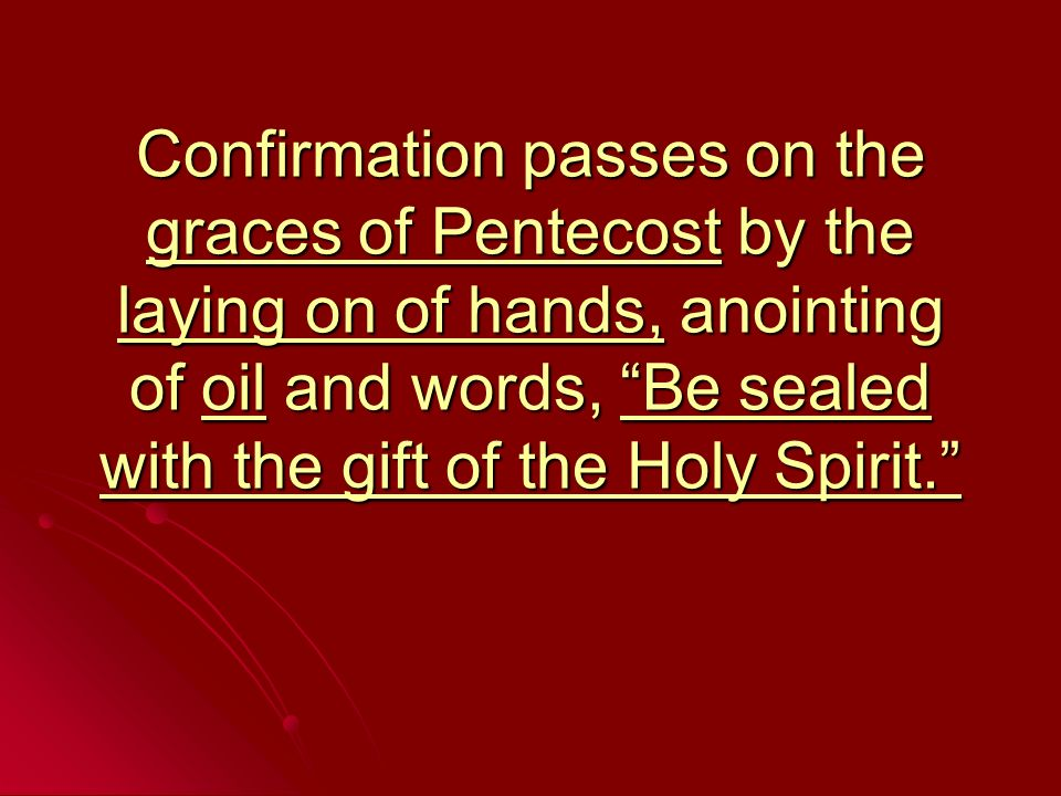 Confirmation passes on the graces of Pentecost by the laying on of hands, anointing of oil and words, Be sealed with the gift of the Holy Spirit.