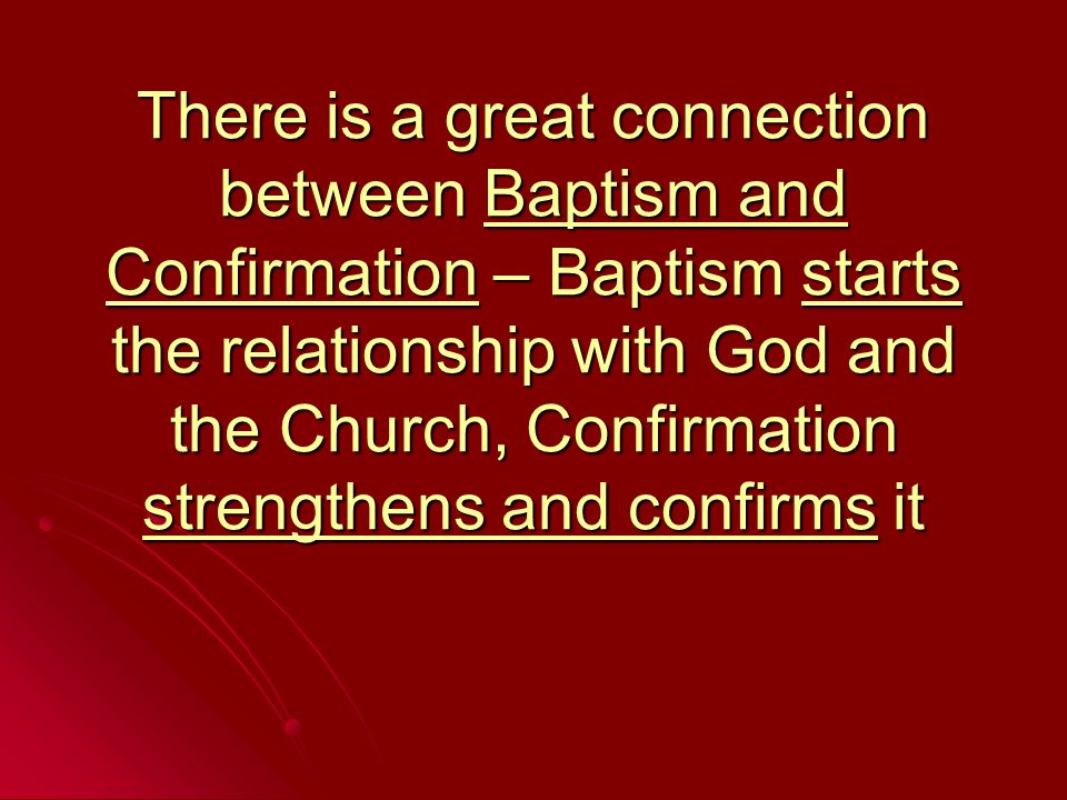 There is a great connection between Baptism and Confirmation – Baptism starts the relationship with God and the Church, Confirmation strengthens and confirms it