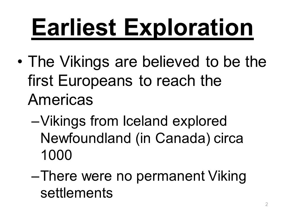 Earliest Exploration The Vikings are believed to be the first Europeans to reach the Americas.