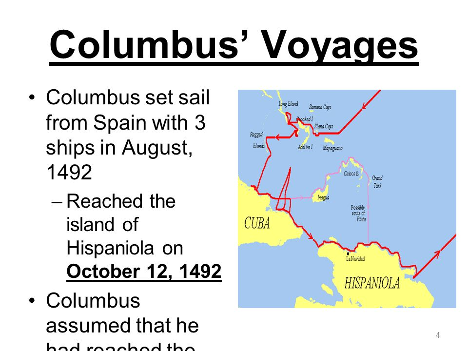 Columbus' Voyages Columbus set sail from Spain with 3 ships in August, 1492. Reached the island of Hispaniola on October 12, 1492.