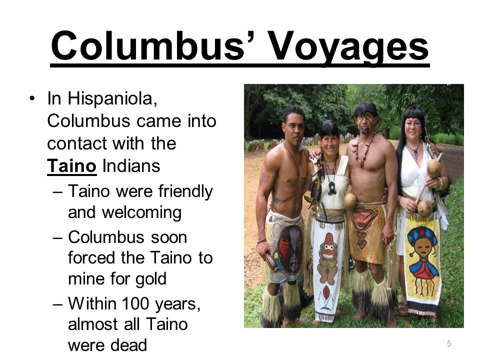 Columbus' Voyages In Hispaniola, Columbus came into contact with the Taino Indians. Taino were friendly and welcoming.