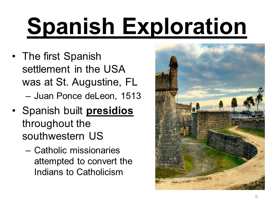 Spanish Exploration The first Spanish settlement in the USA was at St. Augustine, FL. Juan Ponce deLeon,