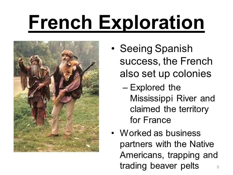 French Exploration Seeing Spanish success, the French also set up colonies. Explored the Mississippi River and claimed the territory for France.