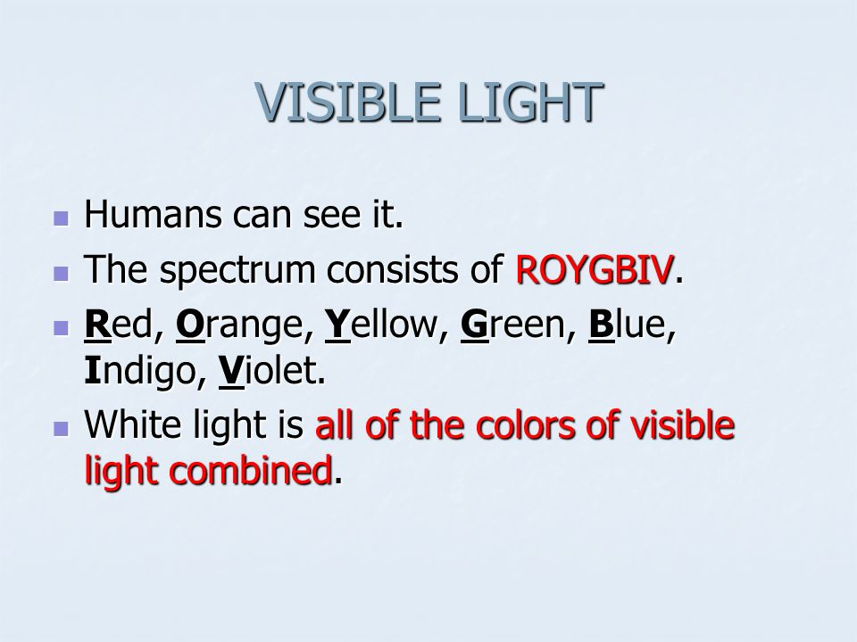 VISIBLE LIGHT Humans can see it. The spectrum consists of ROYGBIV.