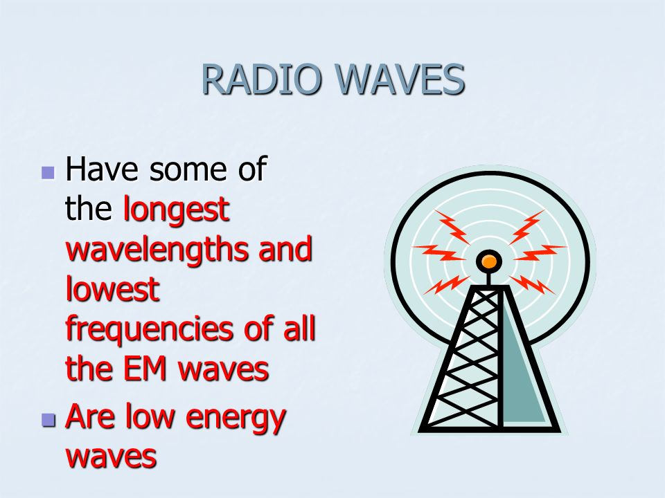 RADIO WAVES Have some of the longest wavelengths and lowest frequencies of all the EM waves.