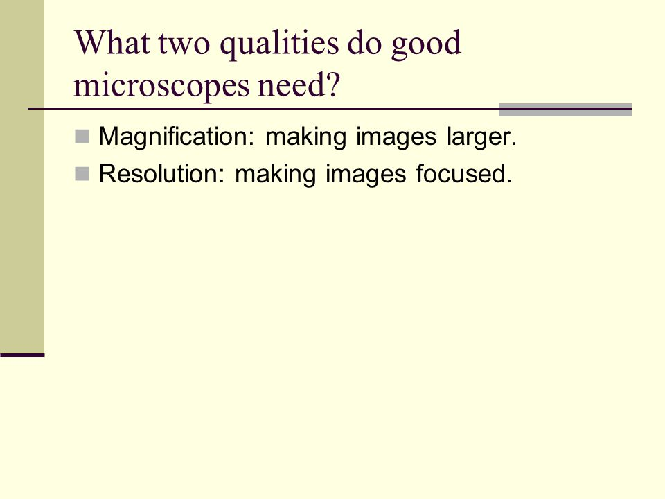 What two qualities do good microscopes need