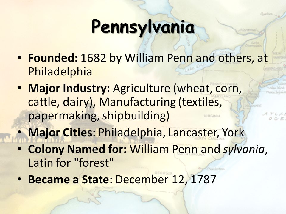 Pennsylvania Founded: 1682 by William Penn and others, at Philadelphia