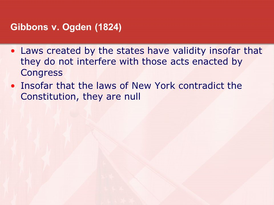Gibbons v. Ogden (1824) Laws created by the states have validity insofar that they do not interfere with those acts enacted by Congress.