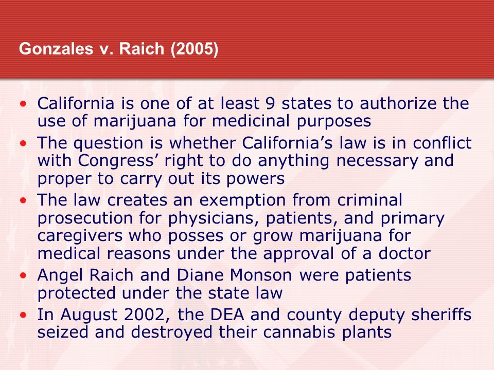 Gonzales v. Raich (2005) California is one of at least 9 states to authorize the use of marijuana for medicinal purposes.