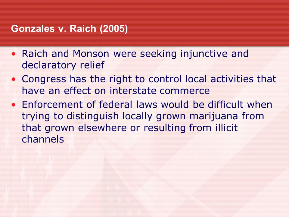 Gonzales v. Raich (2005) Raich and Monson were seeking injunctive and declaratory relief.