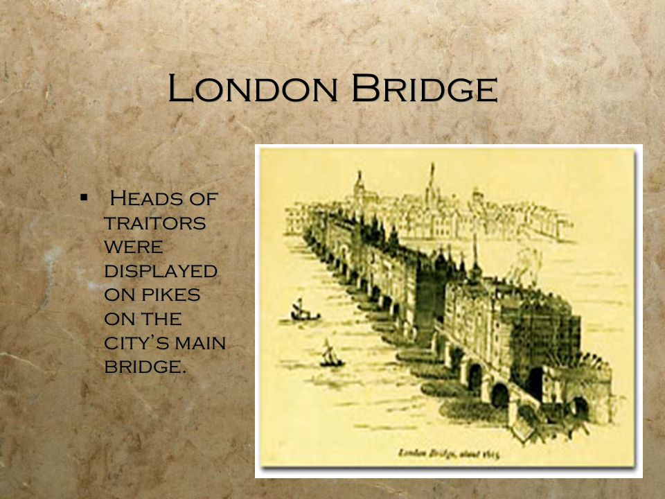 London Bridge Heads of traitors were displayed on pikes on the city's main bridge.