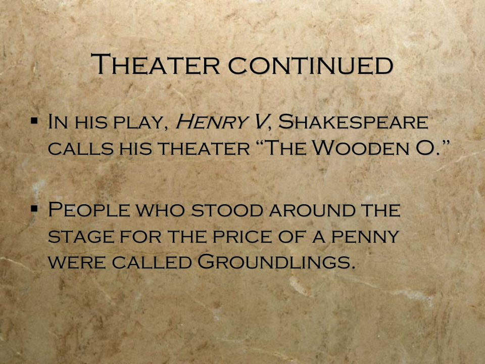 Theater continued In his play, Henry V, Shakespeare calls his theater The Wooden O.