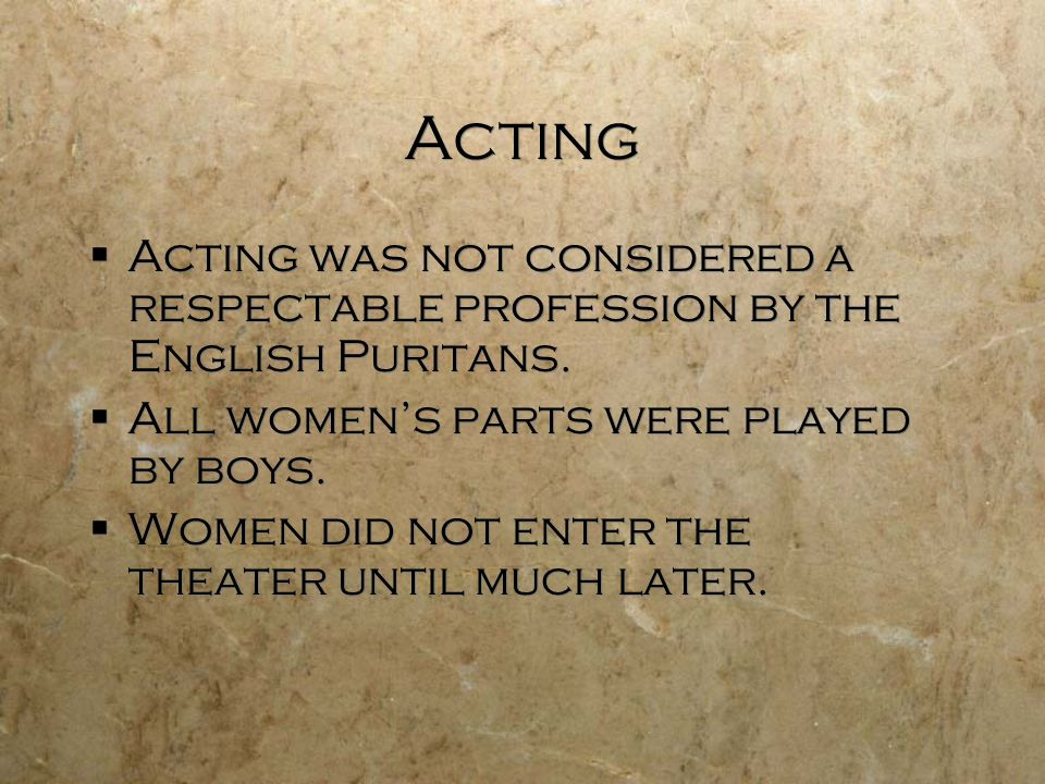 Acting Acting was not considered a respectable profession by the English Puritans. All women's parts were played by boys.