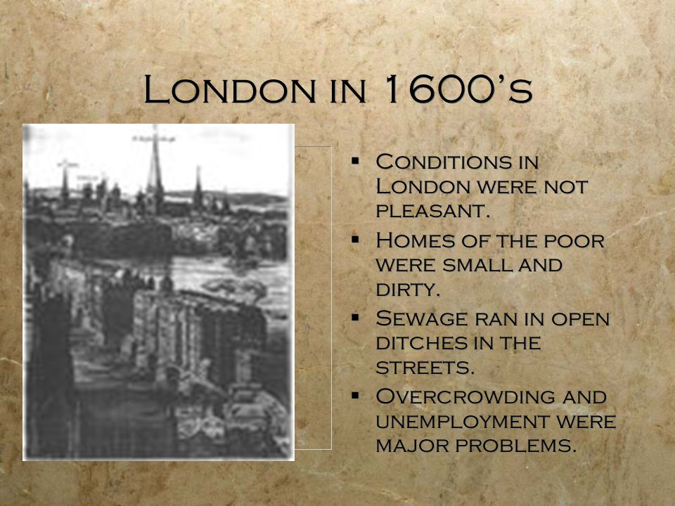 London in 1600's Conditions in London were not pleasant.