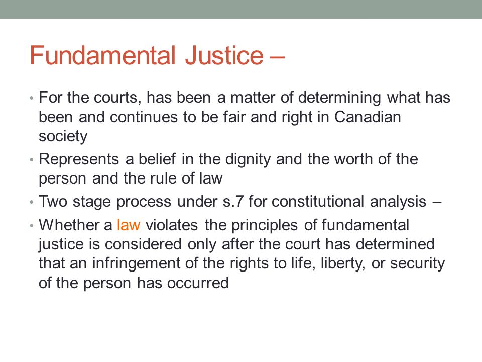 Fundamental Justice – For the courts, has been a matter of determining what has been and continues to be fair and right in Canadian society.