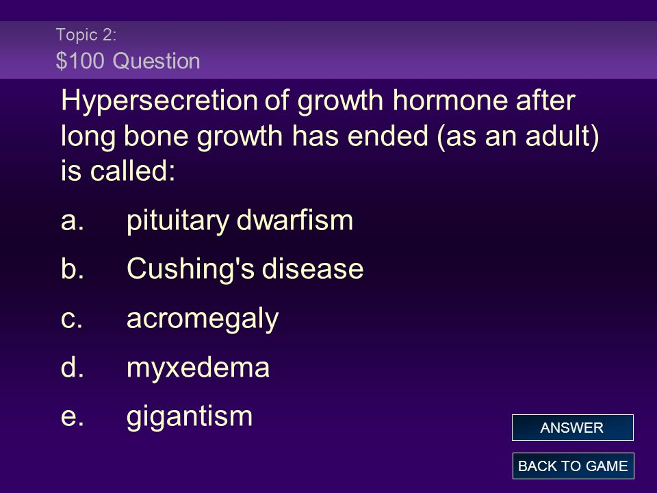 Topic 2: $100 Question Hypersecretion of growth hormone after long bone growth has ended (as an adult) is called: