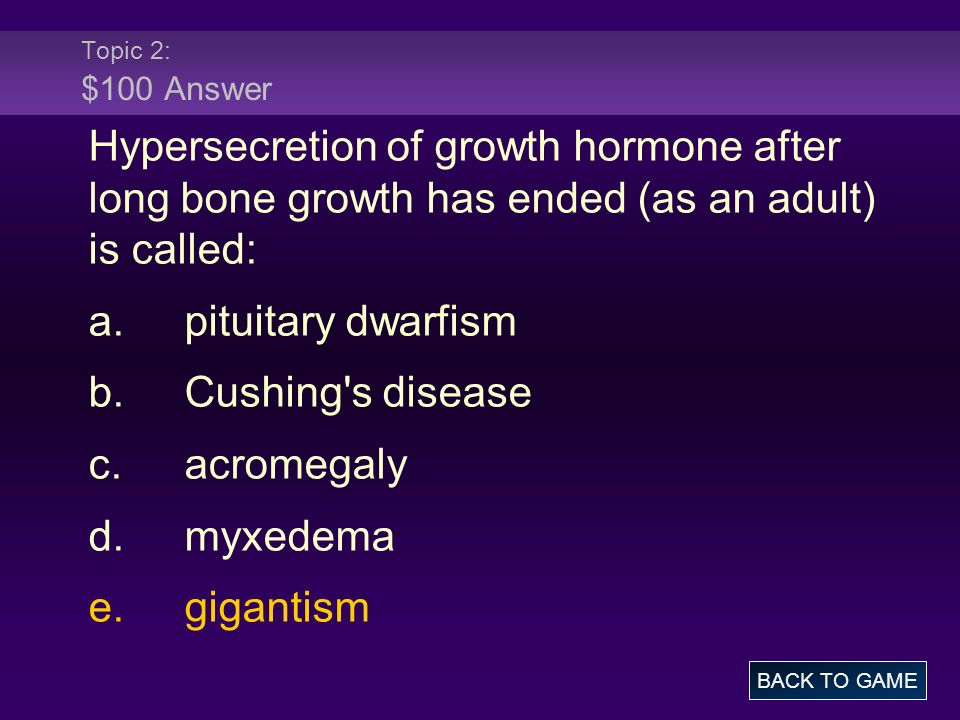 Topic 2: $100 Answer Hypersecretion of growth hormone after long bone growth has ended (as an adult) is called: