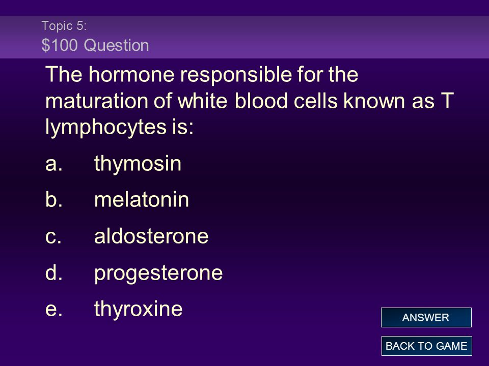 Topic 5: $100 QuestionThe hormone responsible for the maturation of white blood cells known as T lymphocytes is: