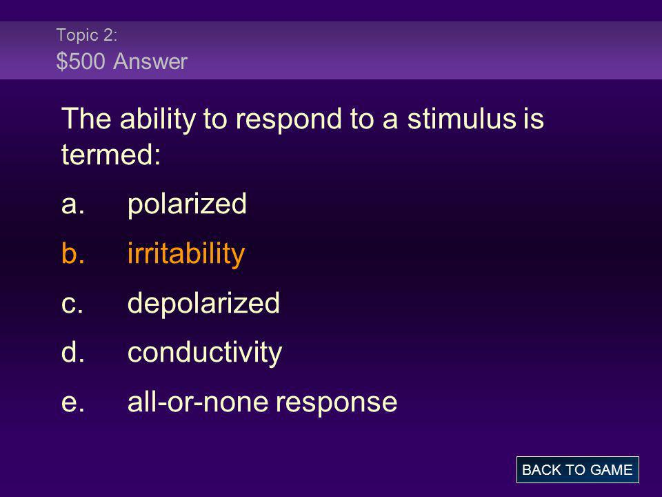 The ability to respond to a stimulus is termed: a. polarized