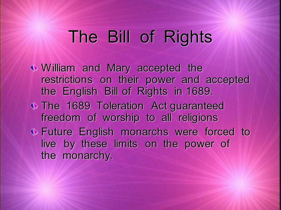 The Bill of Rights William and Mary accepted the restrictions on their power and accepted the English Bill of Rights in 1689.