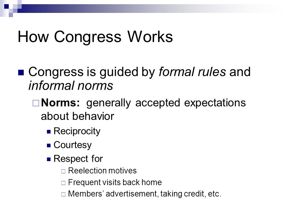 How Congress Works Congress is guided by formal rules and informal norms. Norms: generally accepted expectations about behavior.