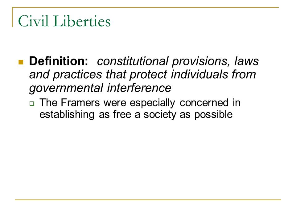 Civil Liberties Definition: constitutional provisions, laws and practices that protect individuals from governmental interference.