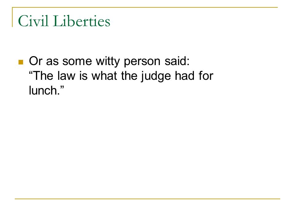 Civil Liberties Or as some witty person said: The law is what the judge had for lunch.