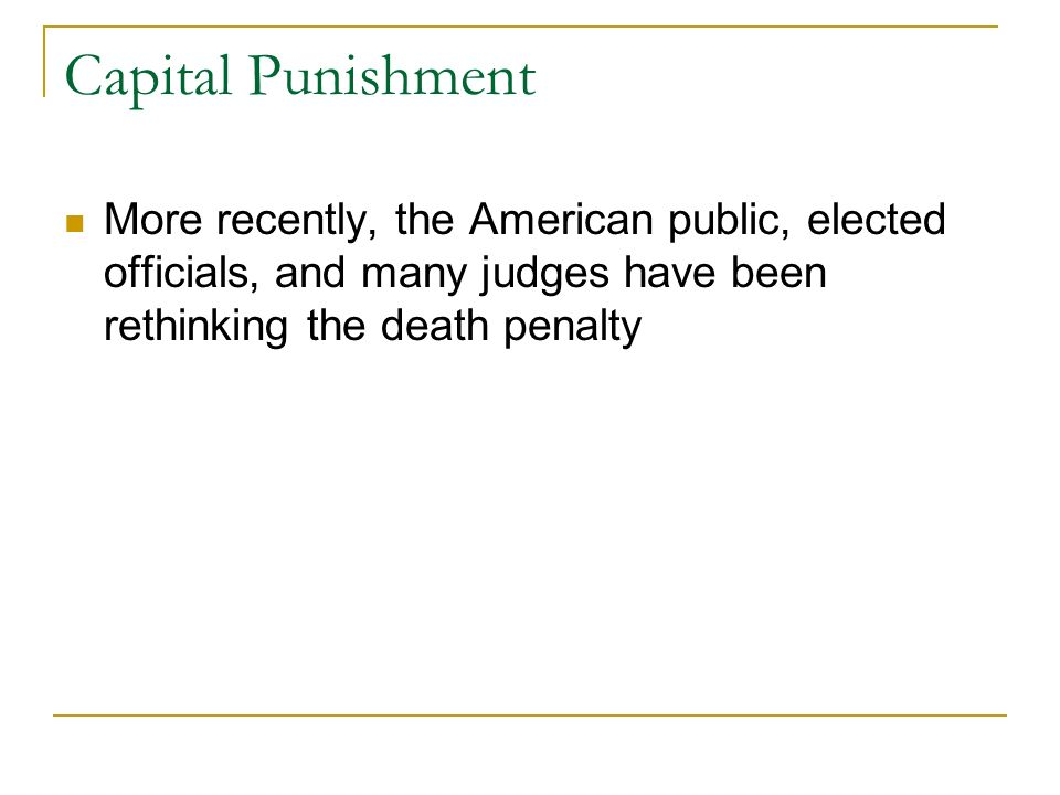Capital Punishment More recently, the American public, elected officials, and many judges have been rethinking the death penalty.