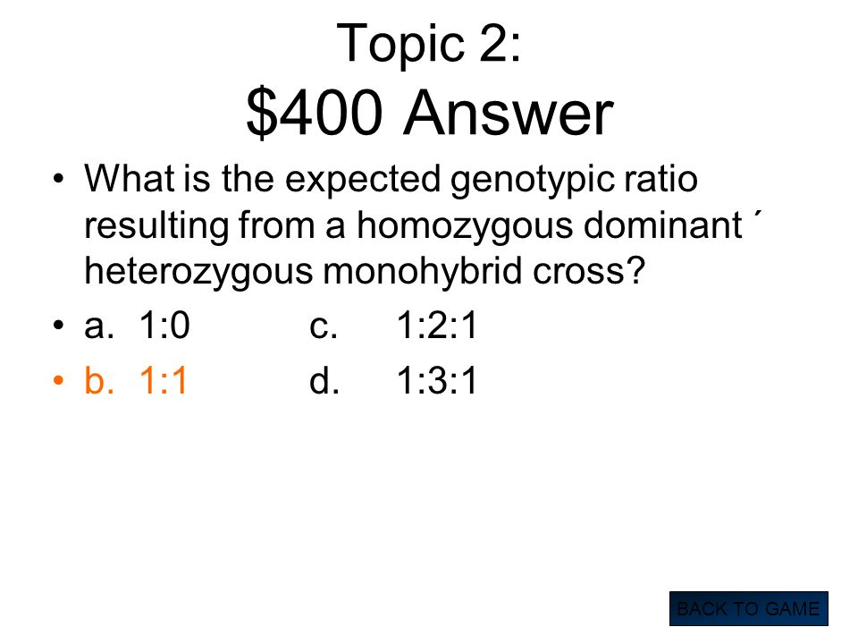 Topic 2: $400 Answer What is the expected genotypic ratio resulting from a homozygous dominant ´ heterozygous monohybrid cross