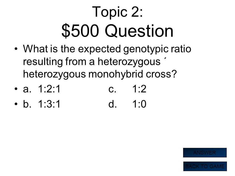 Topic 2: $500 Question What is the expected genotypic ratio resulting from a heterozygous ´ heterozygous monohybrid cross
