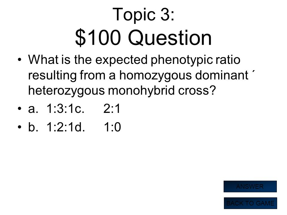 Topic 3: $100 Question What is the expected phenotypic ratio resulting from a homozygous dominant ´ heterozygous monohybrid cross