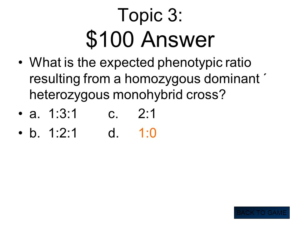 Topic 3: $100 Answer What is the expected phenotypic ratio resulting from a homozygous dominant ´ heterozygous monohybrid cross