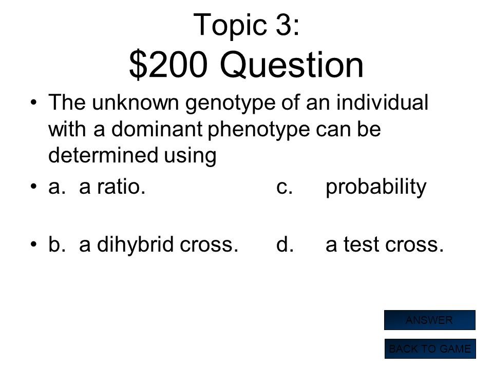 Topic 3: $200 Question The unknown genotype of an individual with a dominant phenotype can be determined using.